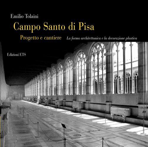 Campo Santo di Pisa. Progetto e cantiere.La forma architettonica e la decorazione plastica