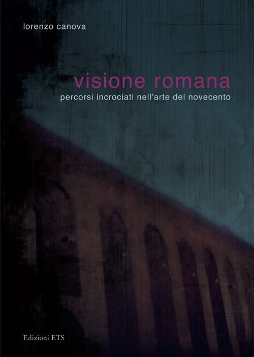Visione romana.Percorsi incrociati nell'arte del Novecento