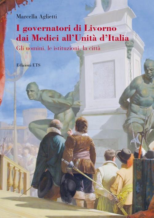 I governatori di Livorno dai Medici all'Unità d'Italia.Gli uomini, le istituzioni, la città