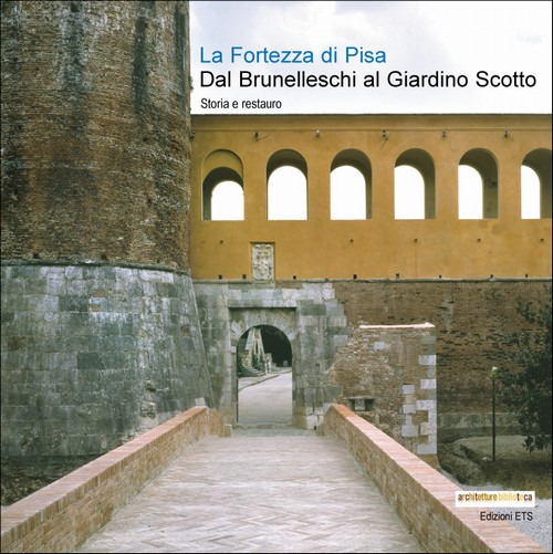 La Fortezza di Pisa.Dal Brunelleschi al Giardino Scotto. Storia e restauro