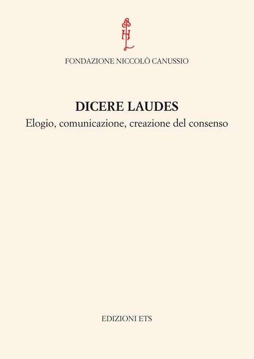 Dicere Laudes.Elogio, comunicazione, creazione del consenso. Atti del convegno internazionale Cividale del Friuli, 23-25 settembre 2010