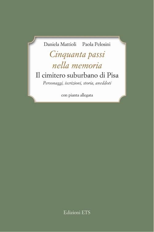 Cinquanta passi nella memoria.Il cimitero suburbano di Pisa. Personaggi, iscrizioni, storia, aneddoti.