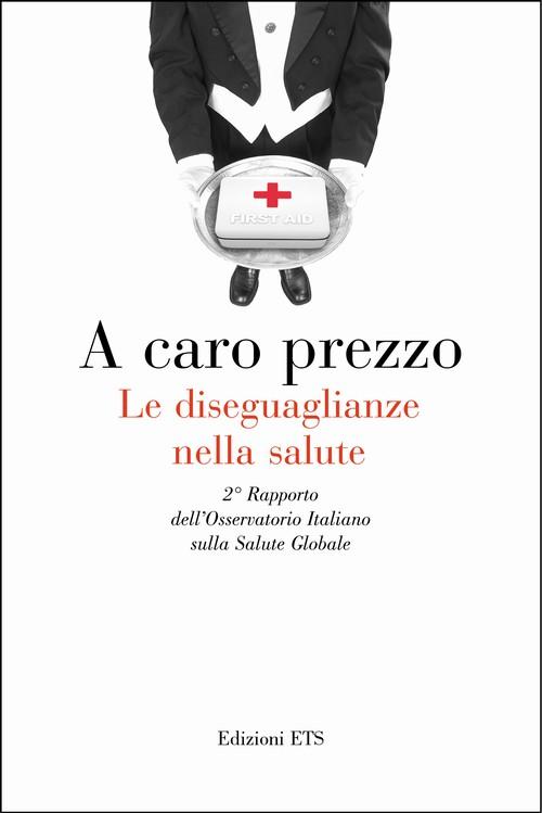 A caro prezzo. Le diseguaglianze nella salute.2° Rapporto dell'Osservatorio Italiano sulla Salute Globale