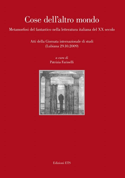 Cose dell'altro mondo.Metamorfosi del fantastico nella letteratura italiana del XX secolo.<br>Atti della Giornata internazionale di studi (Lubiana 29.10.2009)