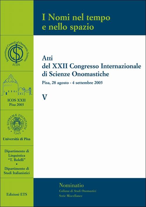 I Nomi nel tempo e nello spazio - V.Atti del XXII Congresso Internazionale di Scienze Onomastiche - Pisa, 28 agosto-4 settembre 2005