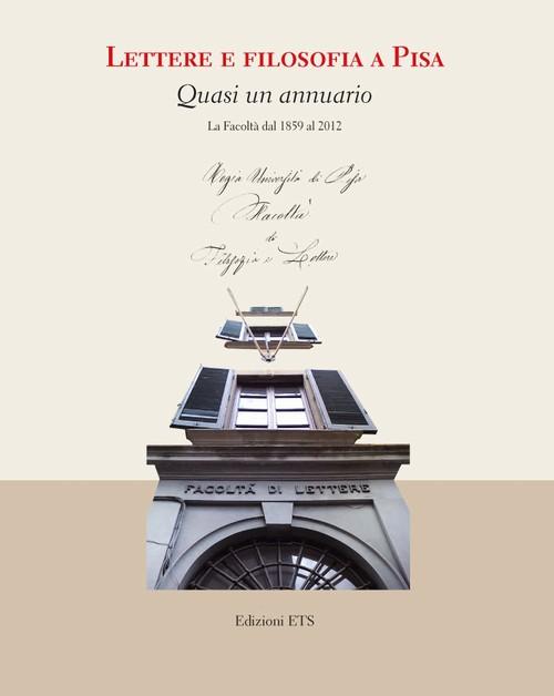Lettere e filosofia a Pisa.Quasi un annuario. La Facoltà dal 1859 al 2012