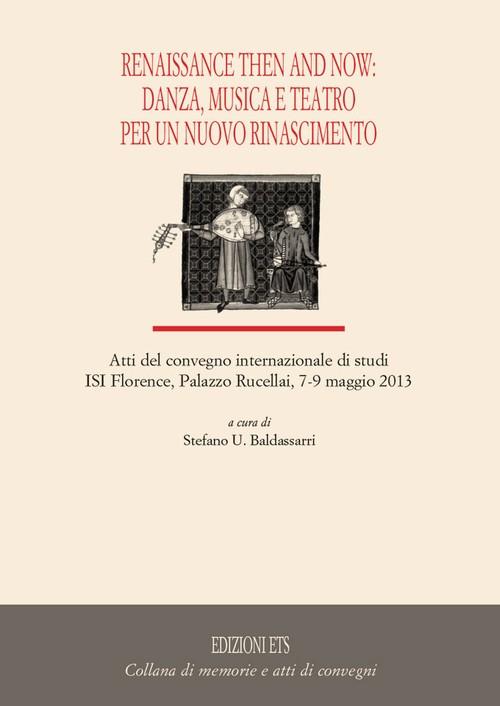 Renaissance and the Now: Danza, musica e teatro per un nuovo Rinascimento..Atti del convegno internazionale di studi ISI Florence, Palazzo Rucellai, 7-9 maggio 2013