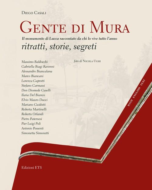 Gente di Mura - People of the Walls.Il monumento di Lucca raccontato da chi lo vive tutto l'anno <br> ritratti, storie, segreti