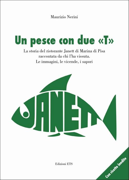 Un pesce con due «T».La storia del ristorante Janett di Marina di Pisa raccontata da chi l'ha vissuta. Le immagini, le vicende, i sapori