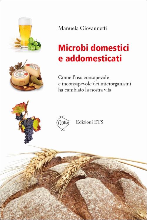 Microbi domestici e addomesticati.Come l'uso consapevole e inconsapevole dei microrganismi ha cambiato la nostra vita
