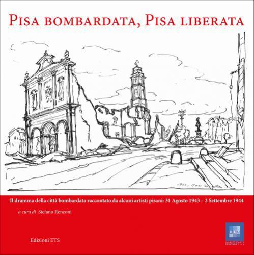 Pisa bombardata, Pisa liberata.Il dramma della città bombardata raccontato da alcuni artisti pisani: 31 Agosto 1943 – 2 Settembre 1944