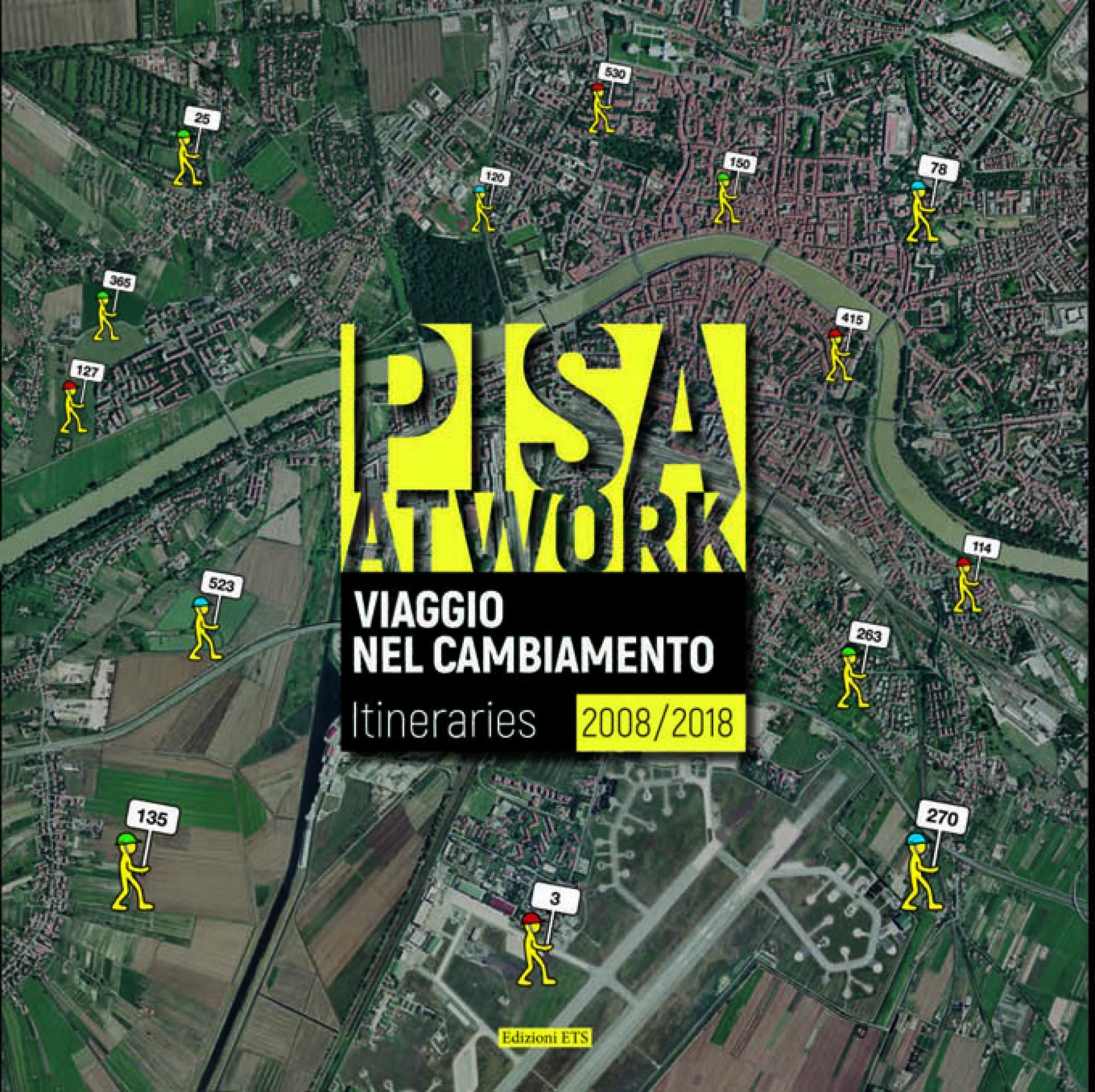 Pisa at work.Viaggio nel cambiamento. Itineraries 2008/2018