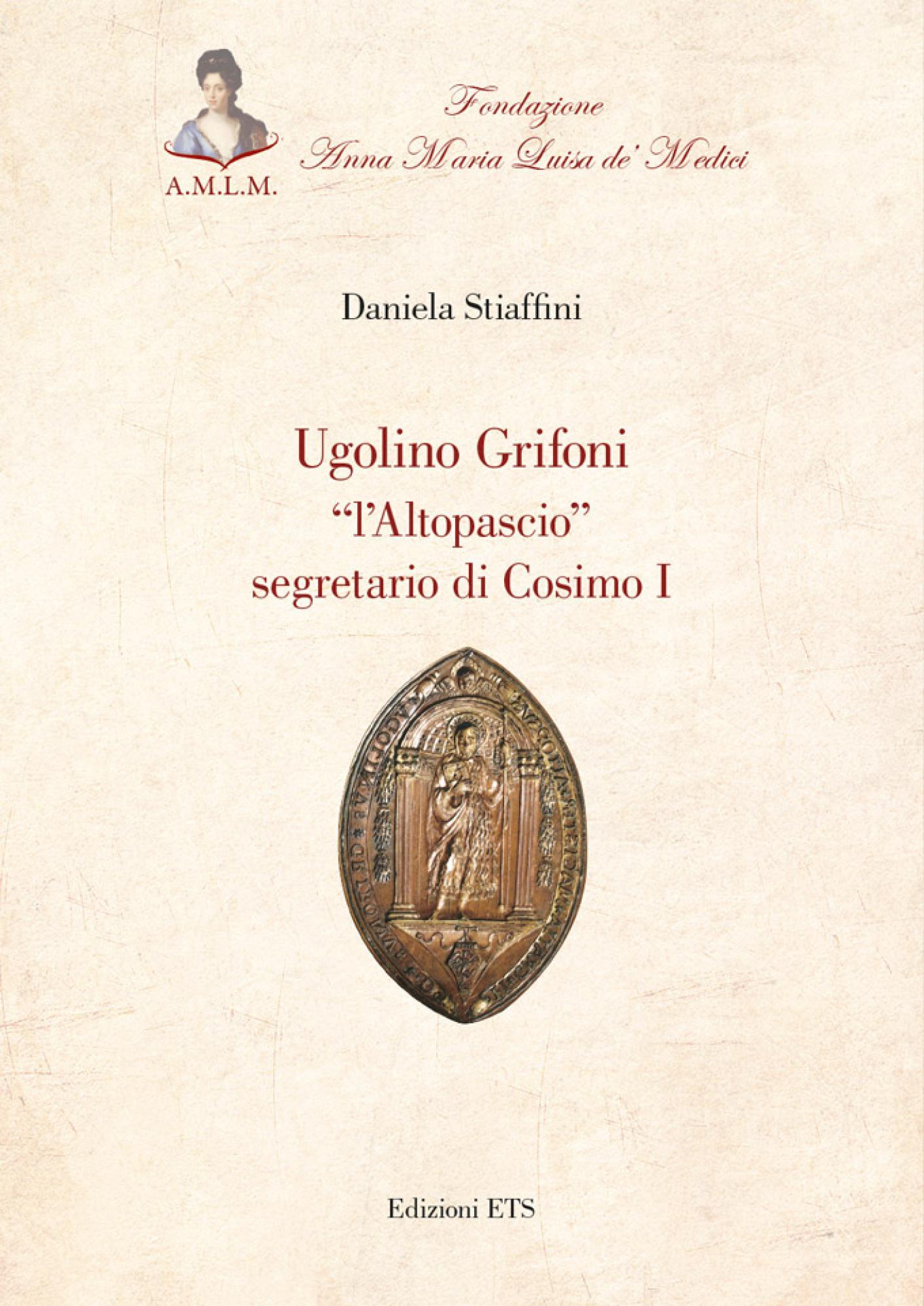 """Ugolino Grifoni.""""l'Altopascio"""" segretario di Cosimo I"""